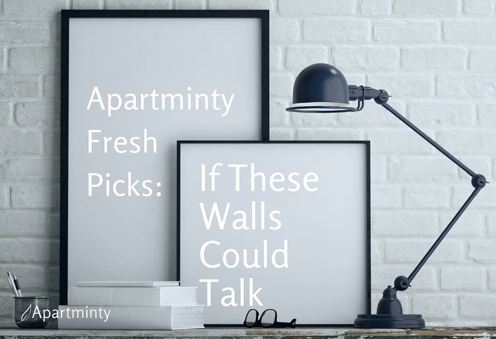 Apartminty Fresh Picks: If These Walls Could Talk