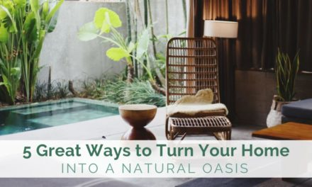 5 Great Ways to Turn Your Home into a Natural Oasis